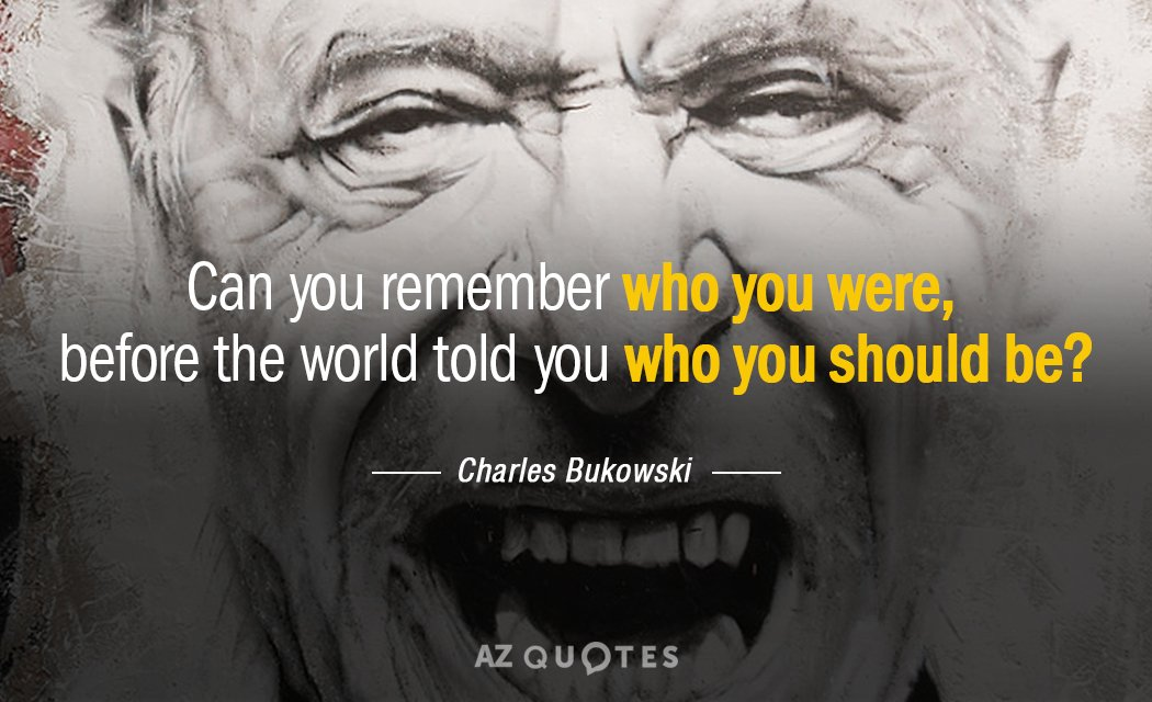 Charles Bukowski quote: Can you remember who you were, before the world told you who you...