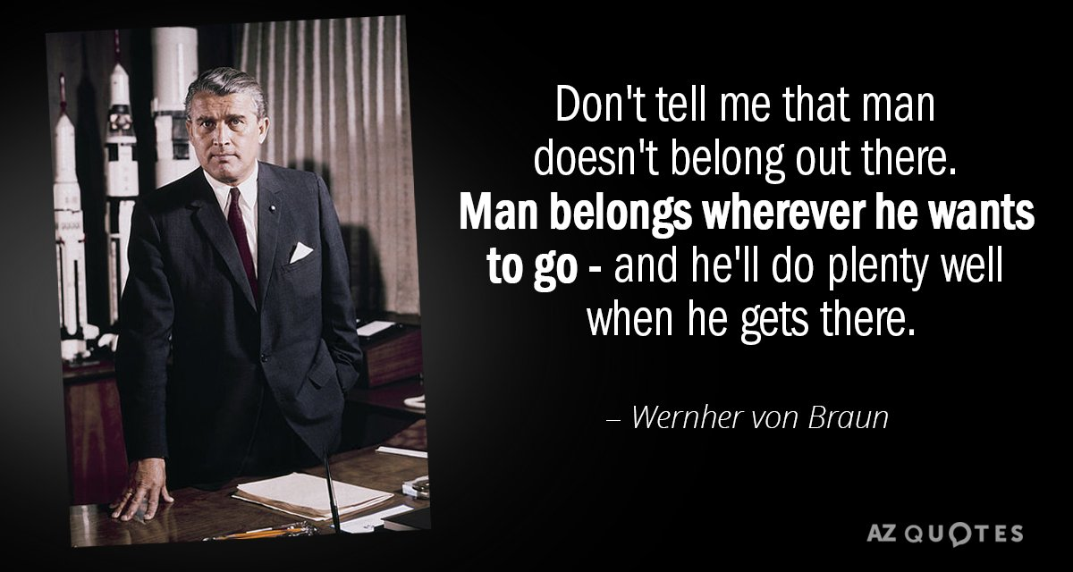 Wernher von Braun quote: Don't tell me that man doesn't belong out there. Man belongs wherever...