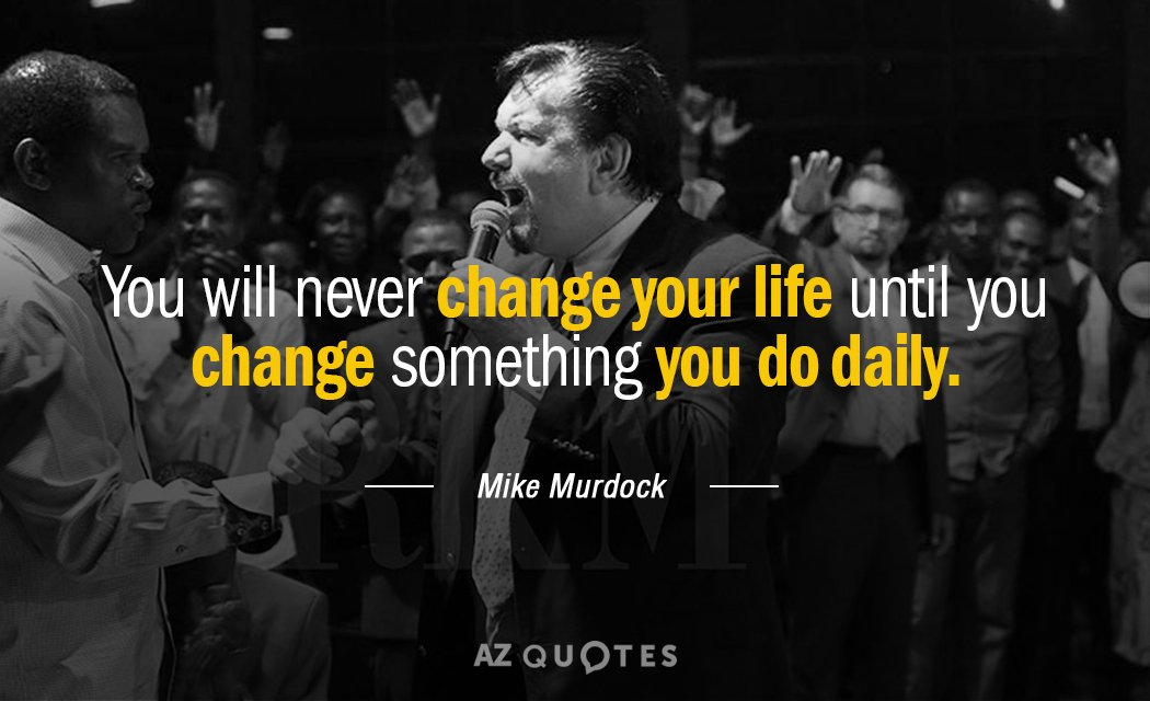 Mike Murdock quote: You will never change your life until you change something you do daily.