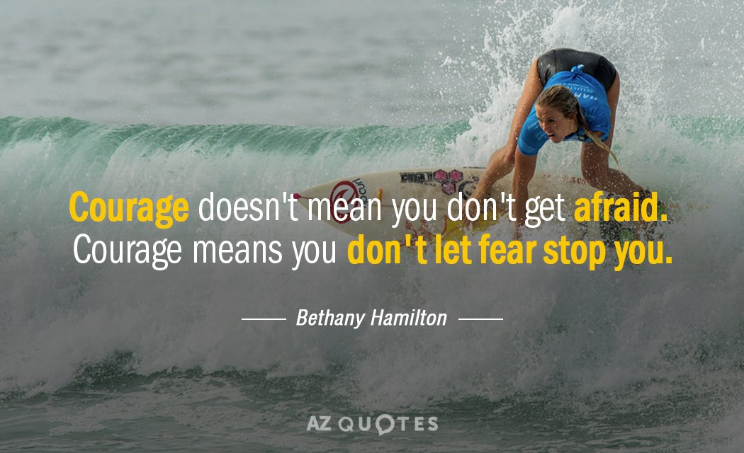 Bethany Hamilton quote: Courage doesn't mean you don't get afraid. Courage means you don't let fear...