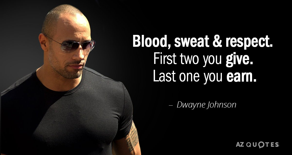 Dwayne Johnson quote: BLOOD, SWEAT & RESPECT. First two you GIVE. Last one you EARN.