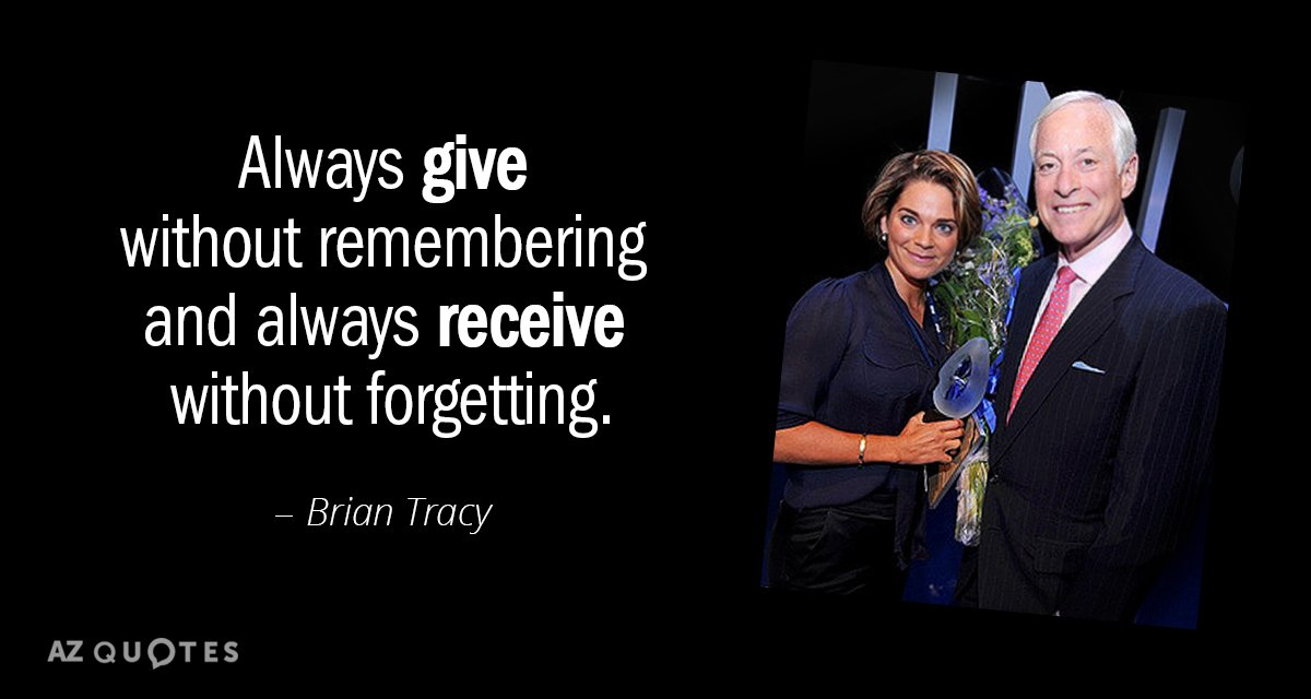 Brian Tracy quote: Always give without remembering and always receive without forgetting.