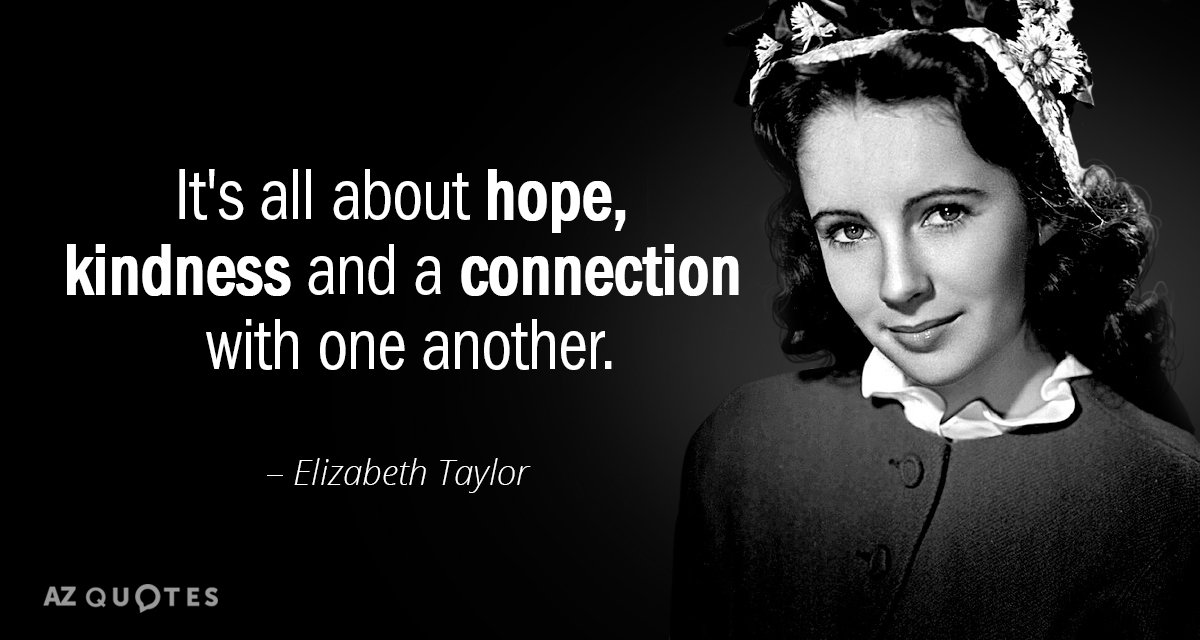 Elizabeth Taylor quote: It's all about hope, kindness and a connection with one another.
