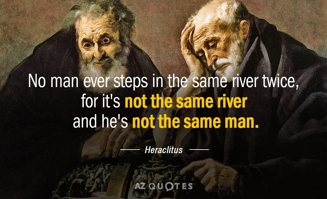 Heraclitus quote: No man ever steps in the same river twice, for it's not the same...