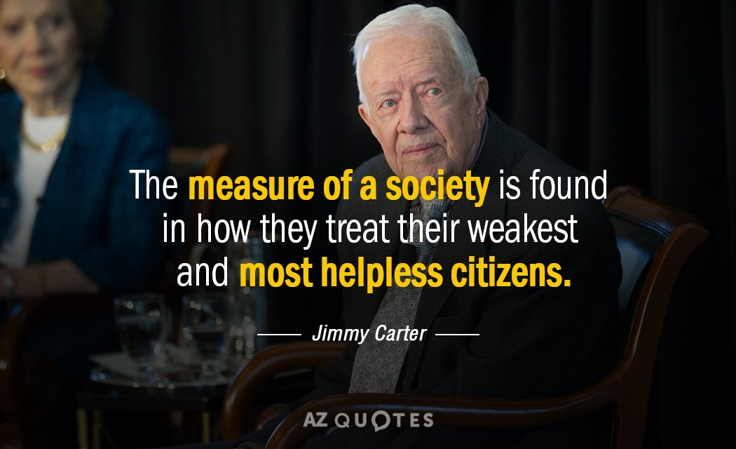 Jimmy Carter Quotes Jimmy Carter quote: The measure of a society is found in how they Jimmy Carter Quotes