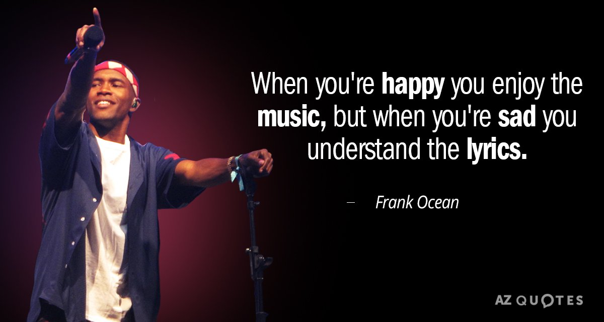 Frank Ocean quote: When you're happy you enjoy the music, but when you're sad you understand...