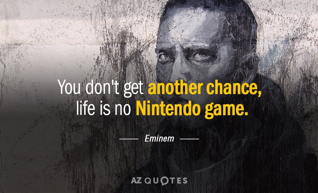 Eminem quote: You don't get another chance, life is no Nintendo game.