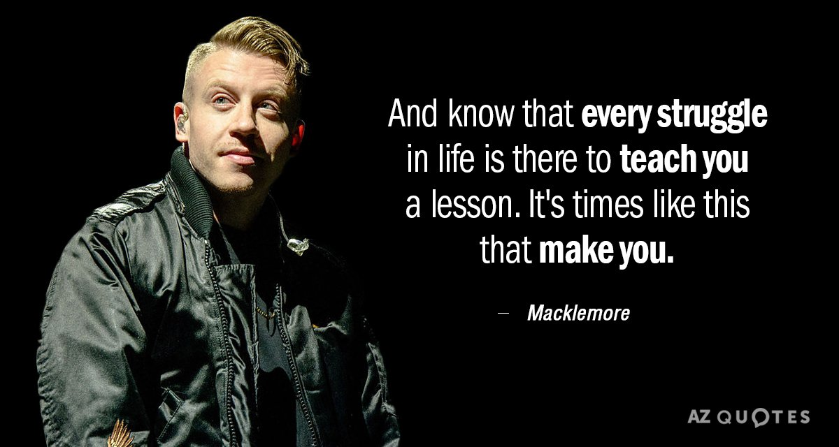 Macklemore quote: And know that every struggle in life is there to teach you a lesson