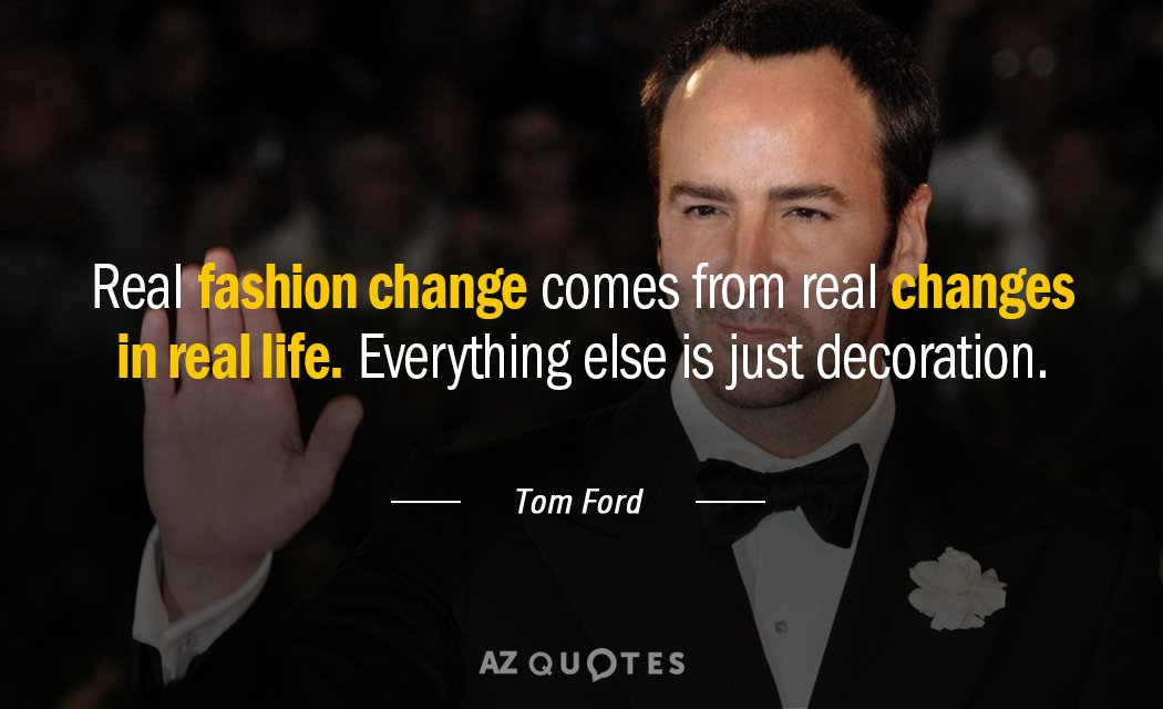 Tom Ford quote: Real fashion change comes from real changes in real life. Everything else is...