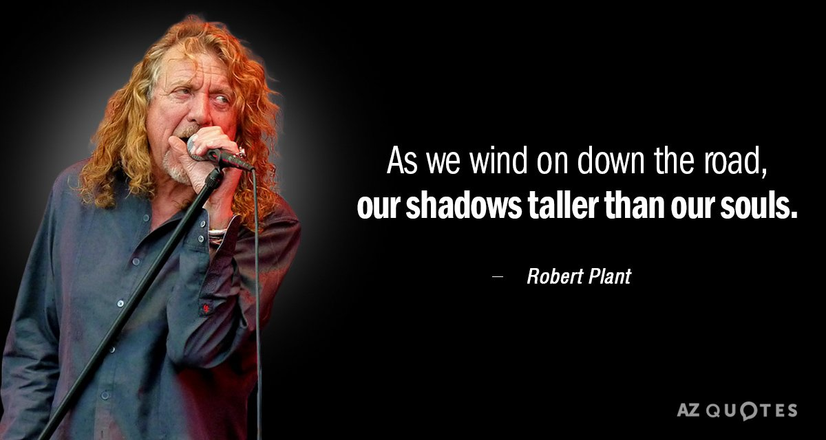 Robert Plant quote: As we wind on down the road, our shadows taller than our souls.