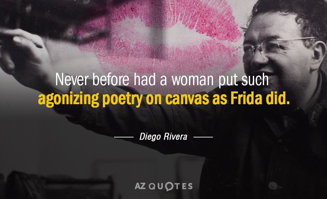 Diego Rivera quote: Never before had a woman put such agonizing poetry on canvas as Frida...