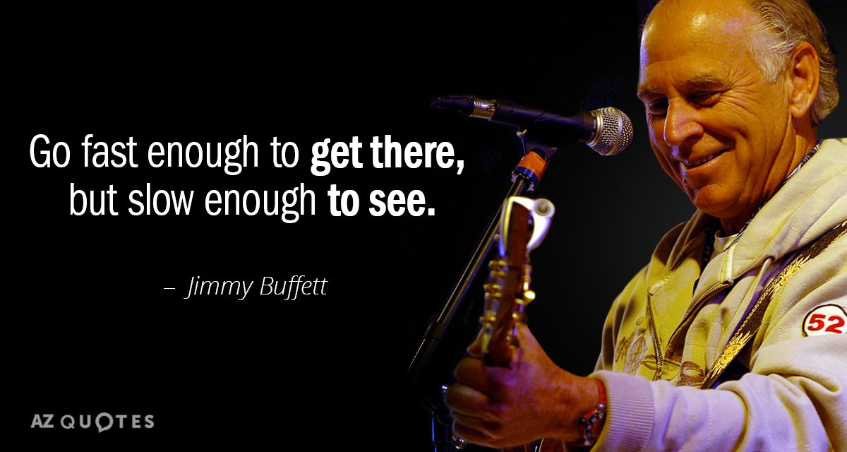 Jimmy Buffett quote: Go fast enough to get there, but slow enough to see.