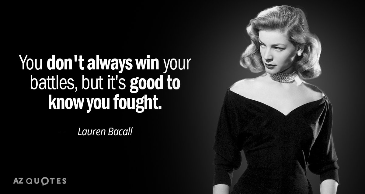 Lauren Bacall quote: You don't always win your battles, but it's good to know you fought.