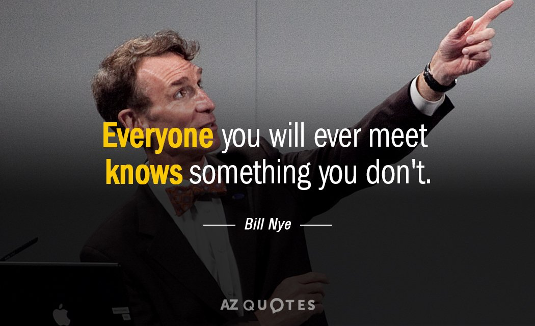 Bill Nye quote: Everyone you will ever meet knows something you don't.