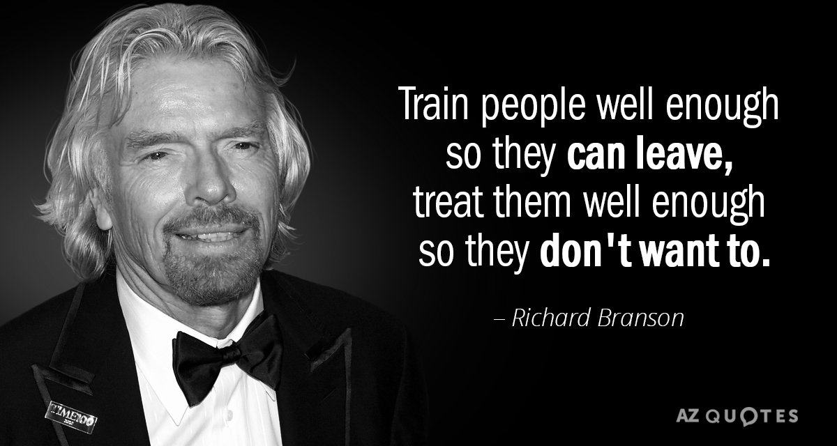 Richard Branson quote: Train people well enough so they can leave, treat them well enough so...