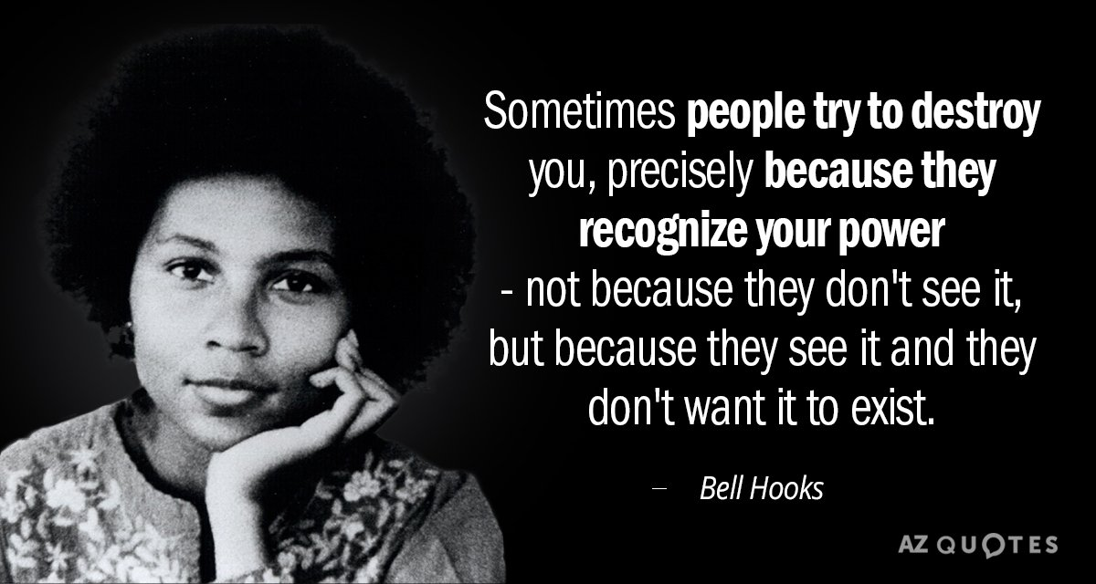 Bell Hooks quote: Sometimes people try to destroy you, precisely because they recognize your power...