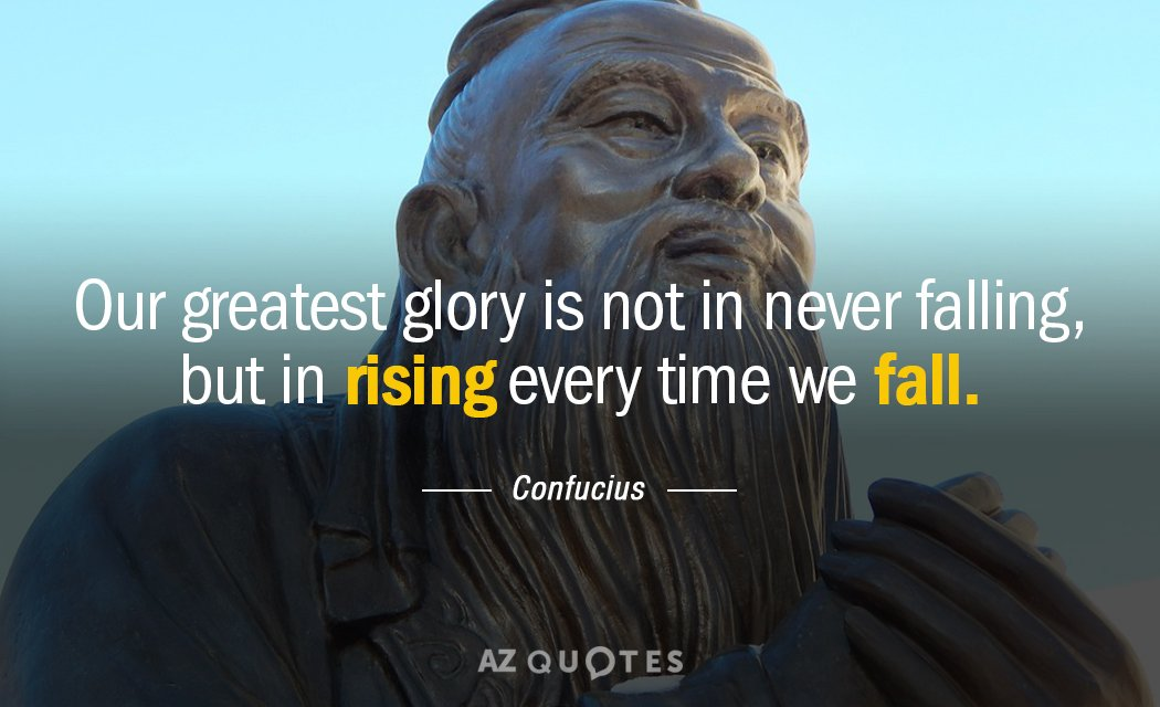 Confucius quote: Our greatest glory is not in never falling, but in rising every time we...
