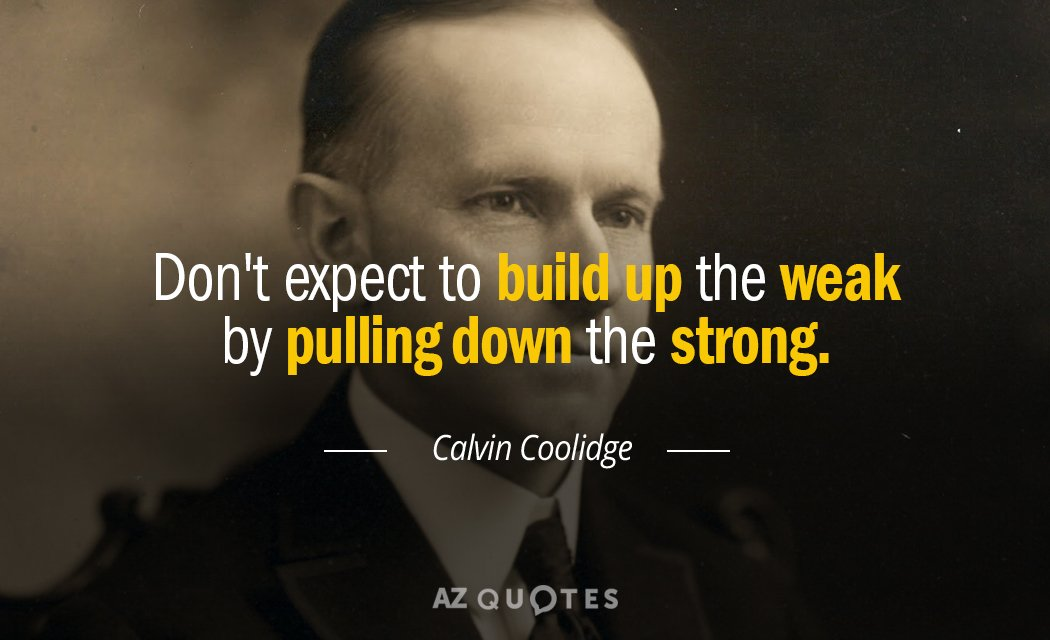 Calvin Coolidge quote: Don't expect to build up the weak by pulling down the strong.