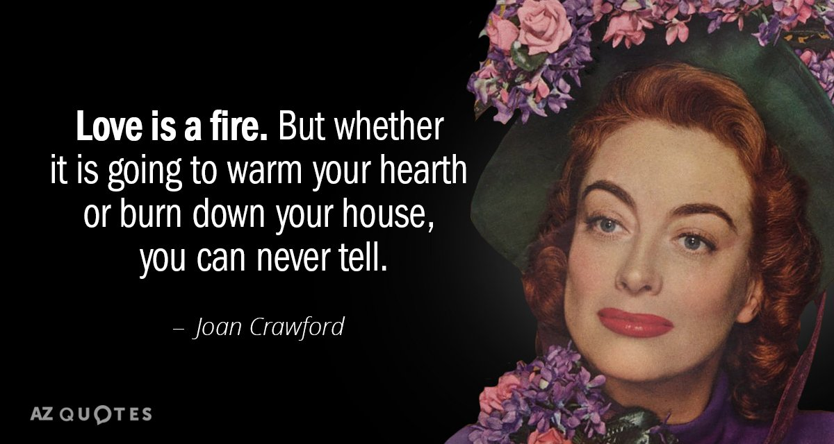 Joan Crawford quote: Love is a fire. But whether it is going to warm your hearth...