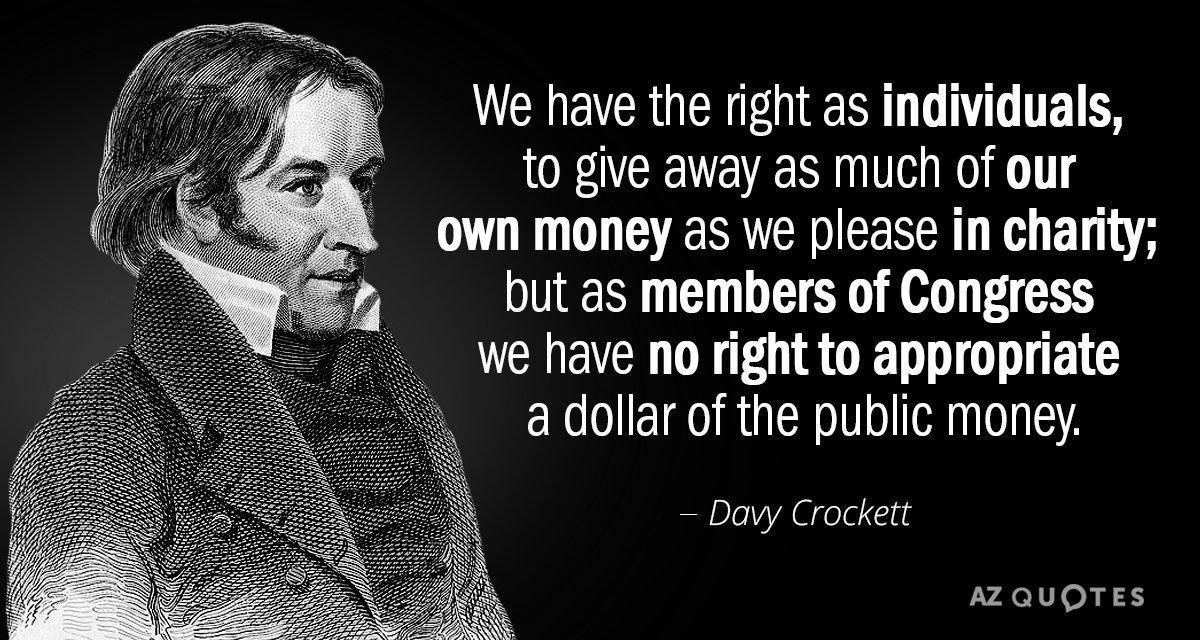 We have the right as individuals, to give away as much of our own money as we please in charity; but as members of Congress we have no right to appropriate a dollar of the public money. - Davy Crockett