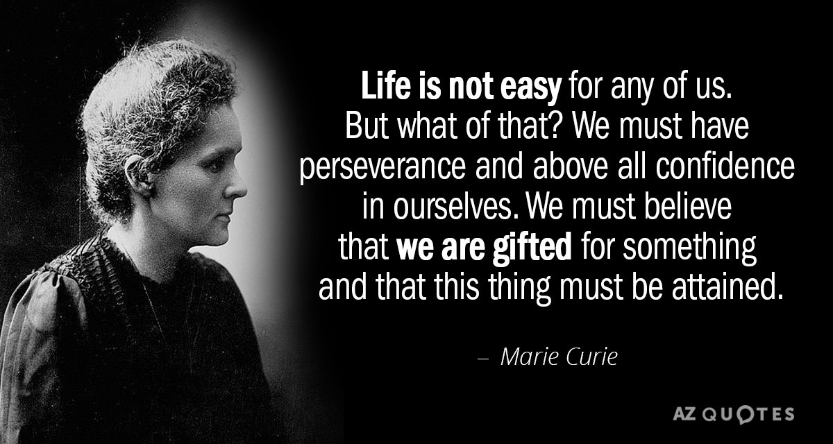 Marie Curie quote: Life is not easy for any of us. But what of that? We...