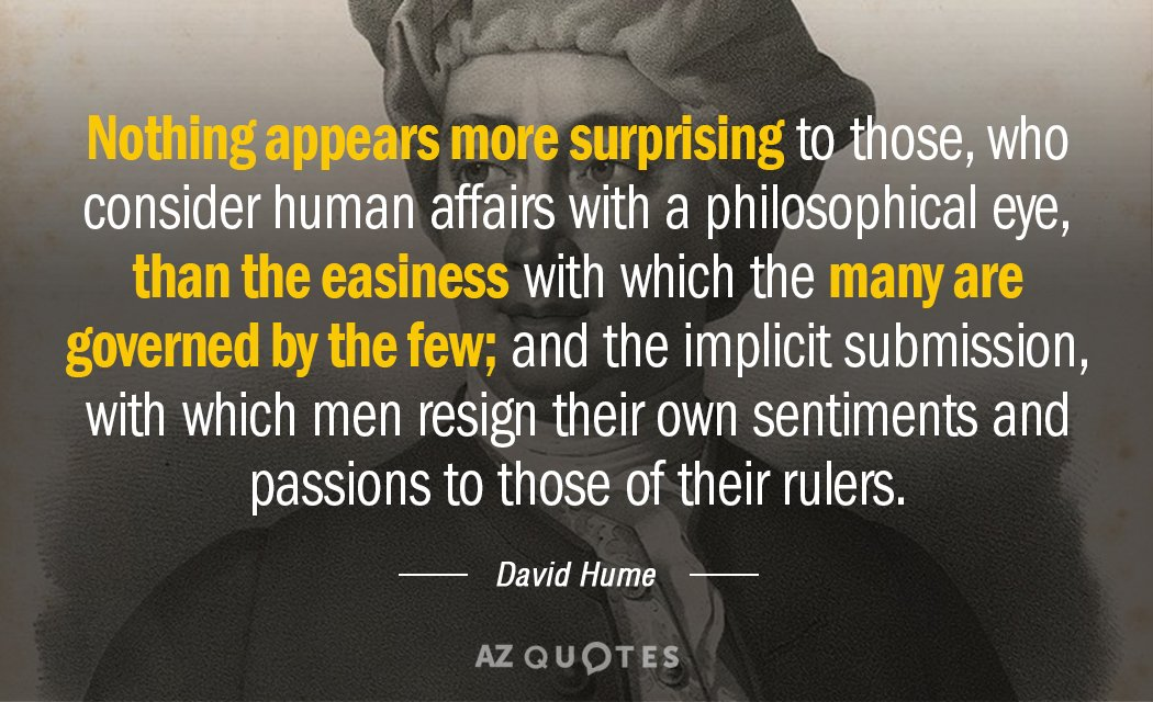 Nothing appears more surprising to those, who consider human affairs with a philosophical eye, than the easiness with which the many are governed by the few; and the implicit submission, with which men resign their own sentiments and passions to those of their rulers. - David Hume