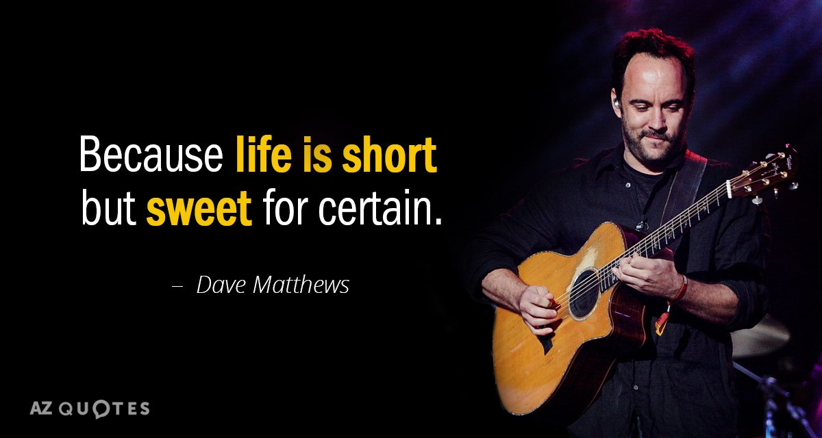 Dave Matthews quote: Because life is short but sweet for certain