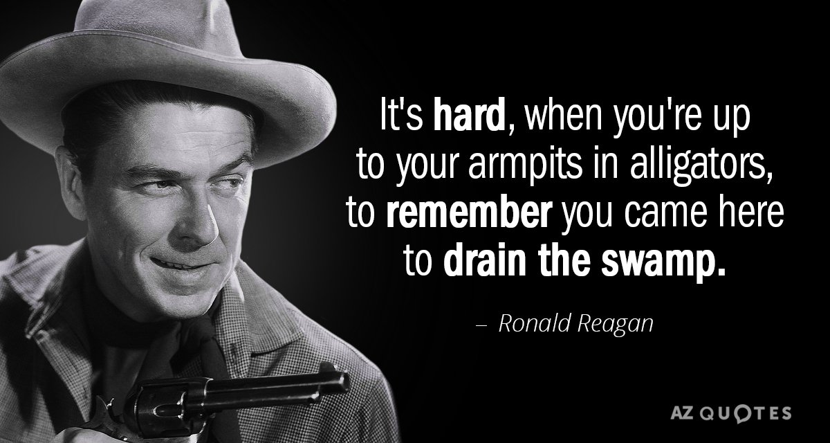 Ronald Reagan quote: It's hard, when you're up to your armpits in alligators, to remember you...