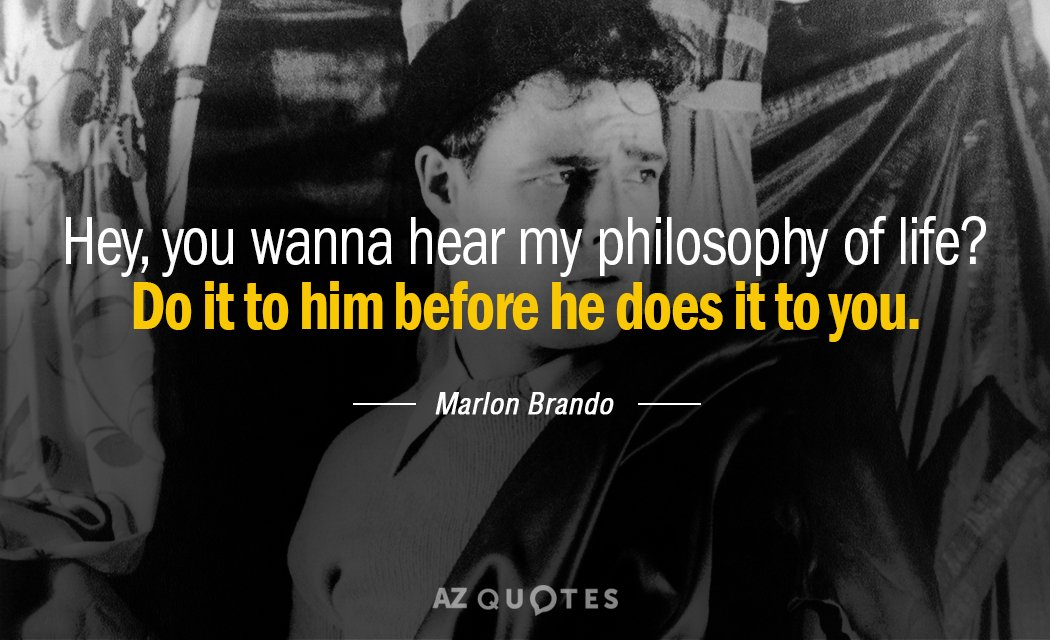 Marlon Brando quote: Hey, you wanna hear my philosophy of life? Do it to him before...