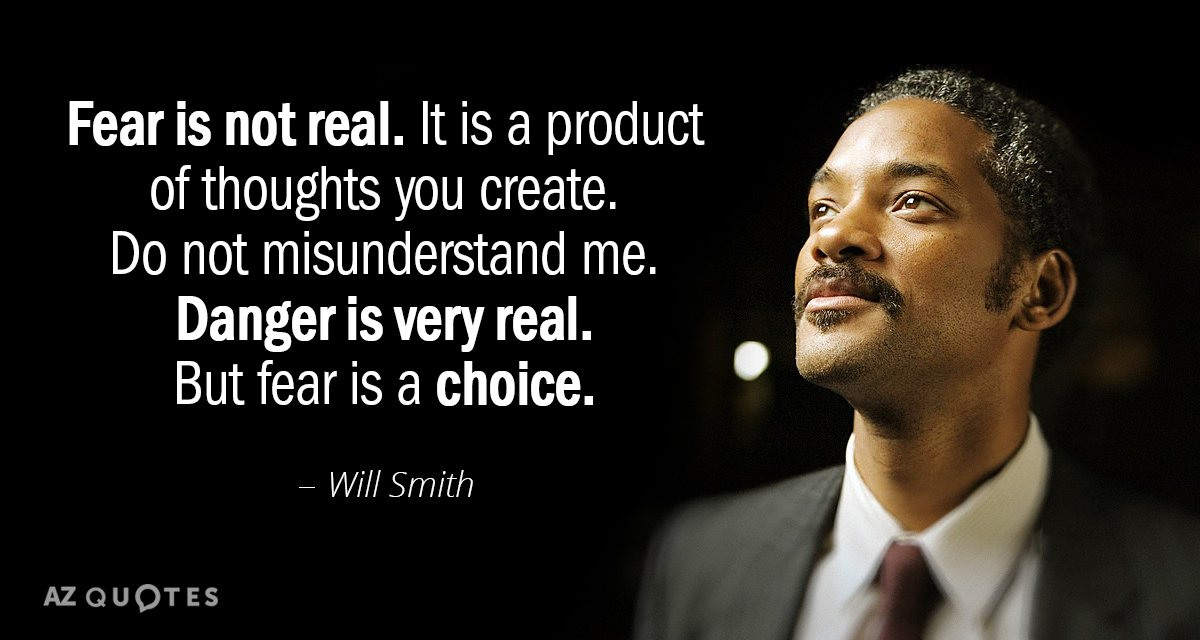 Will Smith quote: Fear is not real. It is a product of thoughts you create. Do...