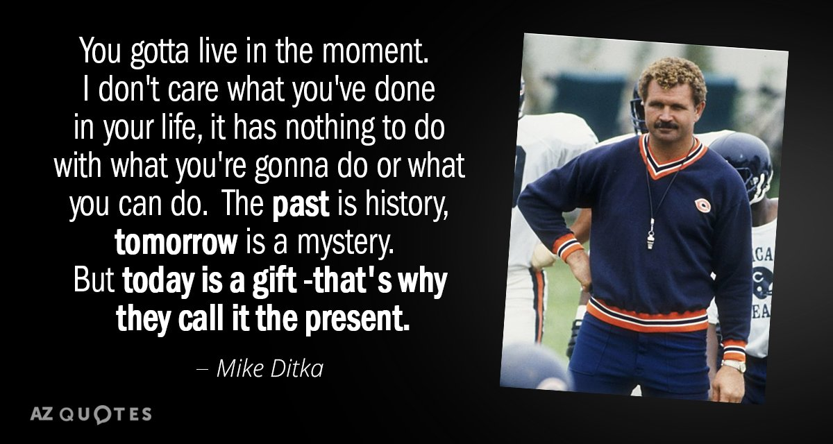 Mike Ditka quote: You gotta live in the moment.  I don't care what you've done...