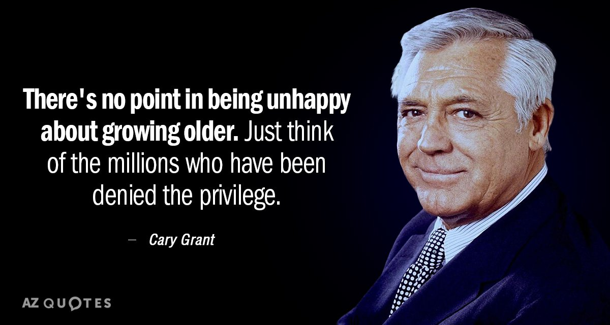 Cary Grant quote: There's no point in being unhappy about growing older. Just think of the...