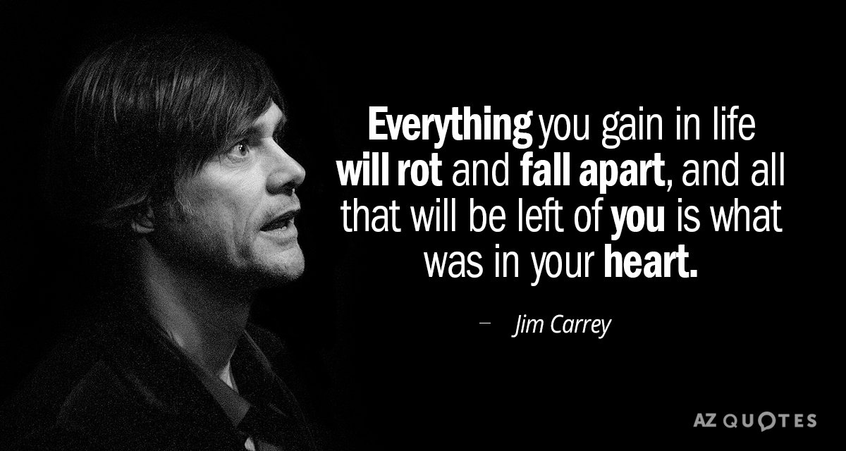 Jim Carrey quote: Everything you gain in life will rot and