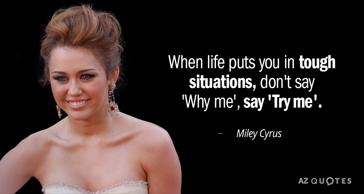 Miley Cyrus quote: When Life Puts You in Tough Situations, Don't Say 'Why Me', Say 'Try...