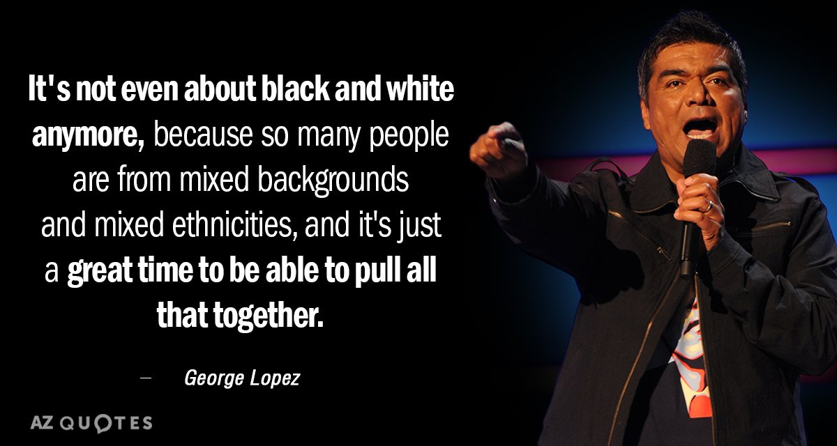 George Lopez quote: It's not even about black and white anymore, because so many people are...