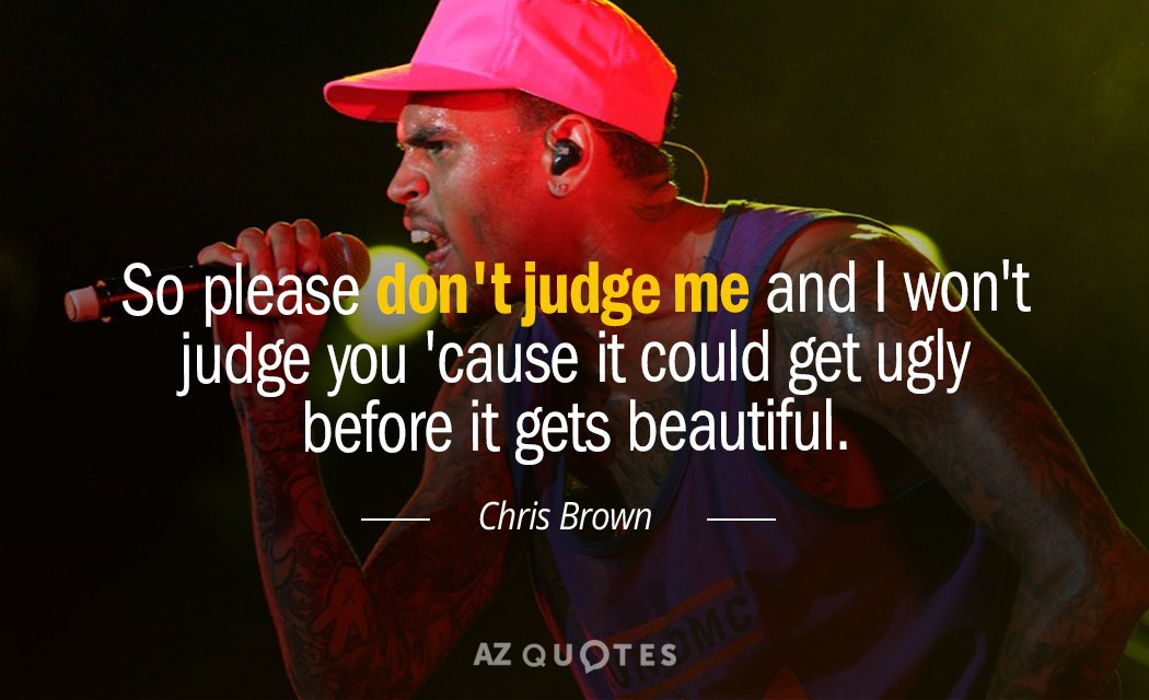 Chris Brown quote: So please don't judge me and I won't judge you 'cause it could...
