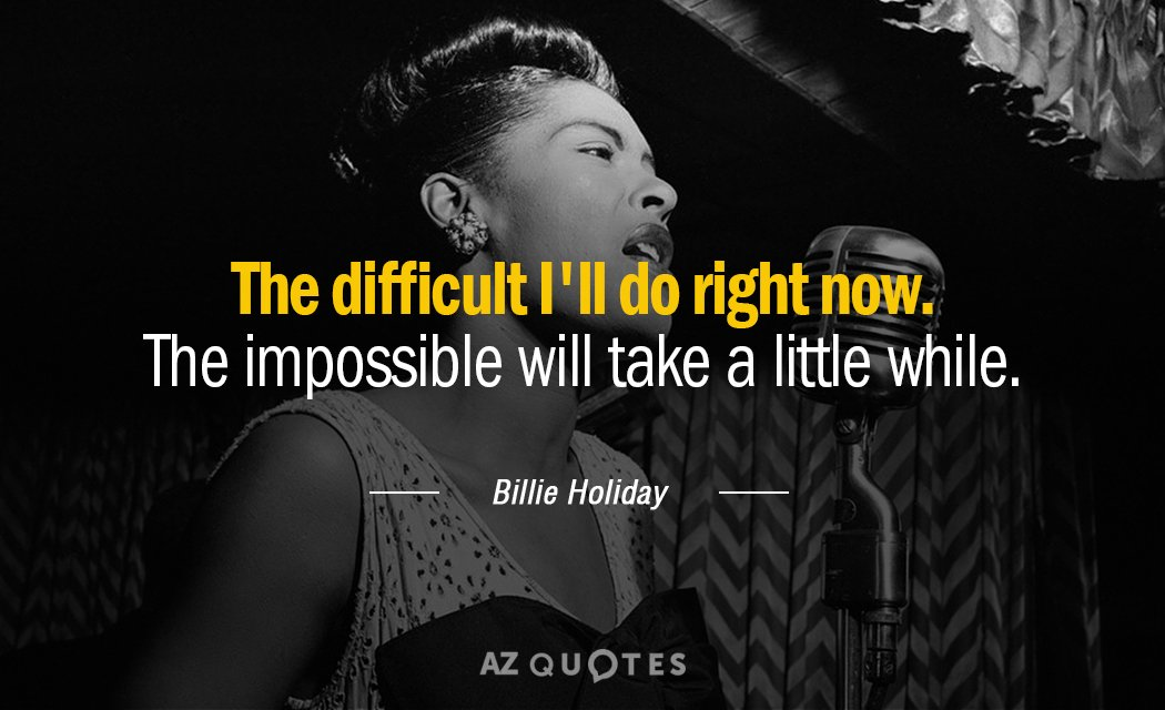 Billie Holiday quote: The difficult I'll do right now. The impossible will take a little while.