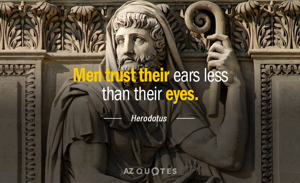 Herodotus quote: Men trust their ears less than their eyes.