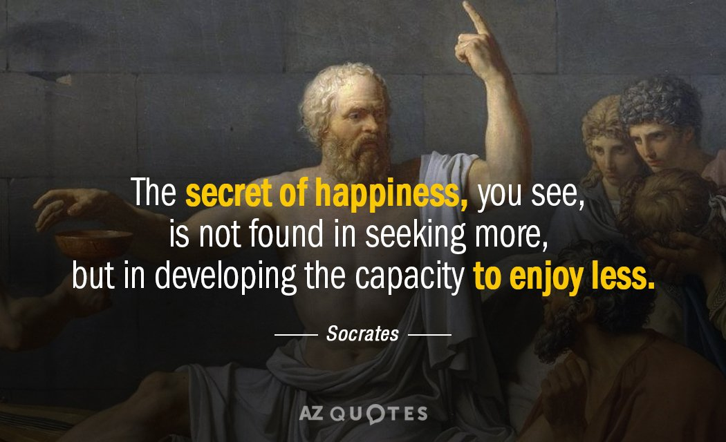 Socrates quote: The secret of happiness, you see, is not found in seeking more, but in...