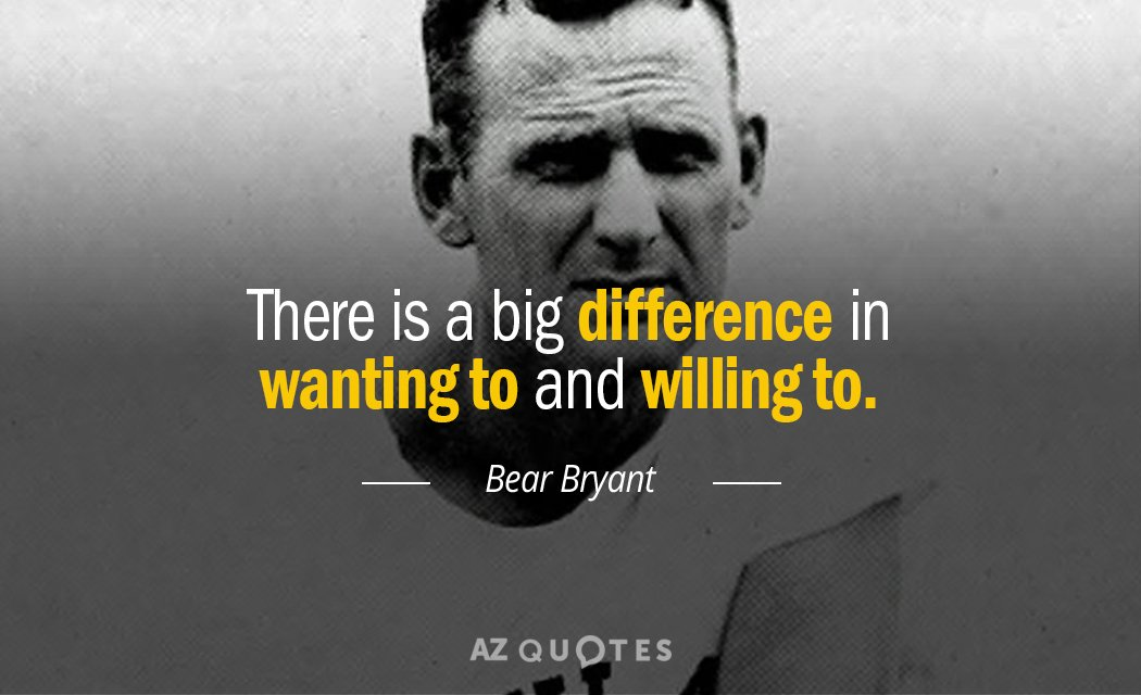 Bear Bryant quote: There is a big difference in wanting to and willing to.