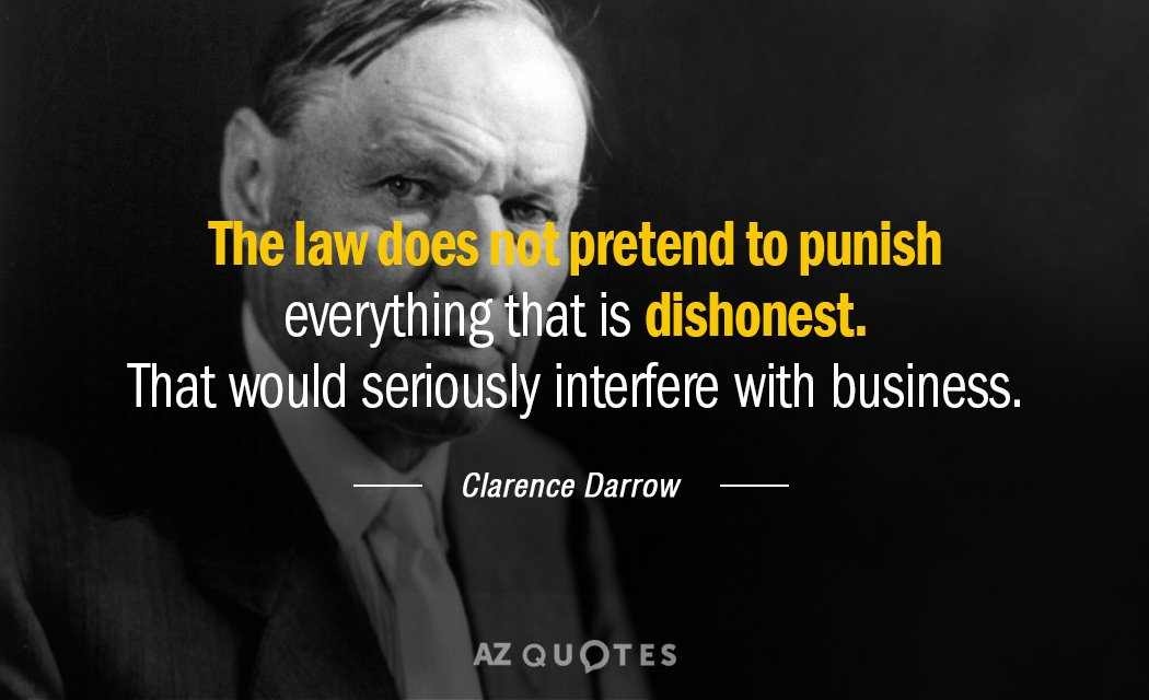 Clarence Darrow quote: The law does not pretend to punish everything that is dishonest. That would...
