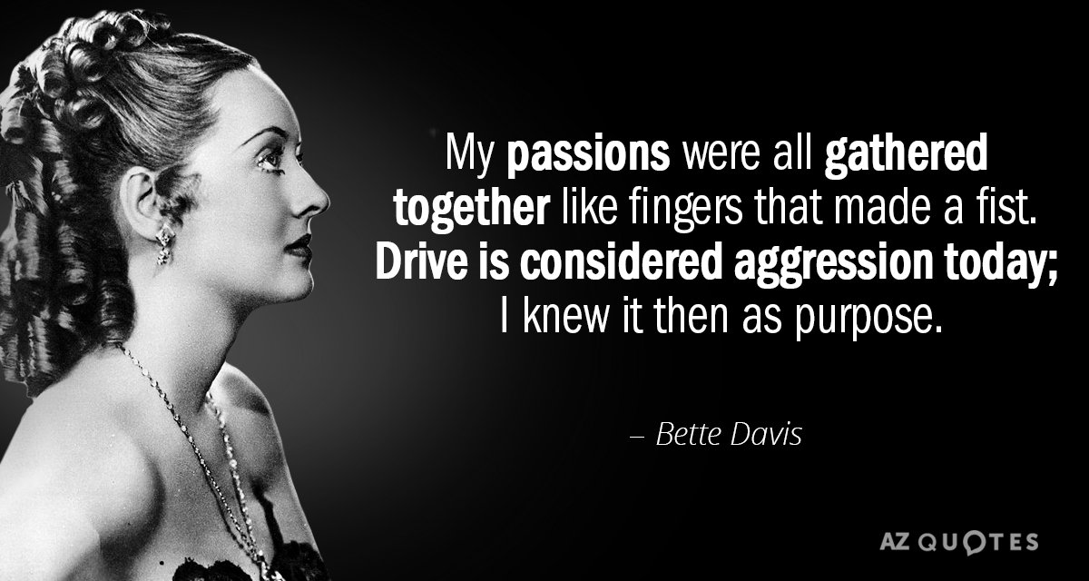 Bette Davis quote: My passions were all gathered together like fingers that made a fist. Drive...