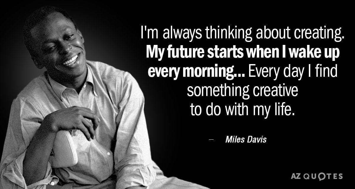 Miles Davis quote: I'm always thinking about creating. My future starts when I wake up every...