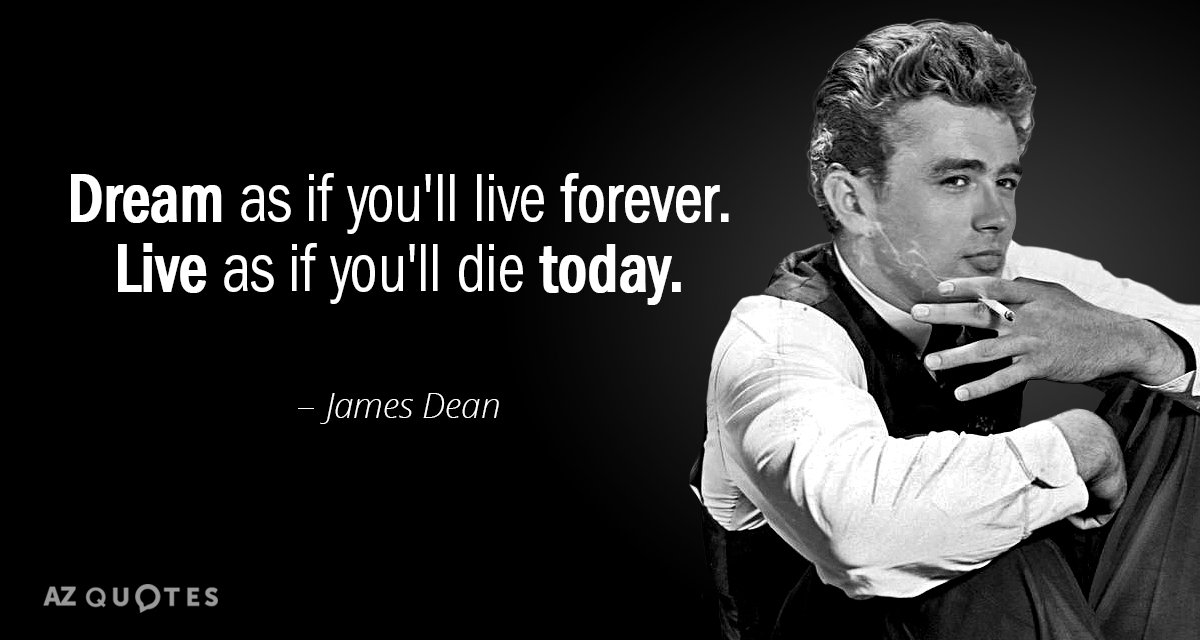 James Dean quote: Dream as if you'll live forever. Live as if you'll die today.