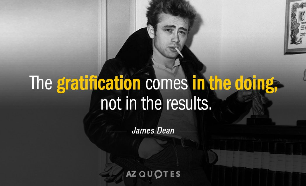James Dean quote: The gratification comes in the doing, not in the results.
