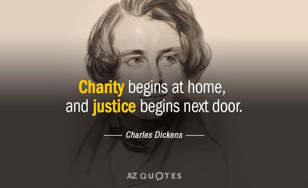Charles Dickens quote: Charity begins at home, and justice begins next door.