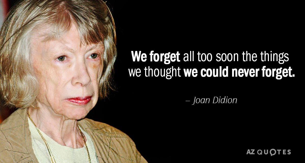 Joan Didion quote: We forget all too soon the things we thought we could never forget.