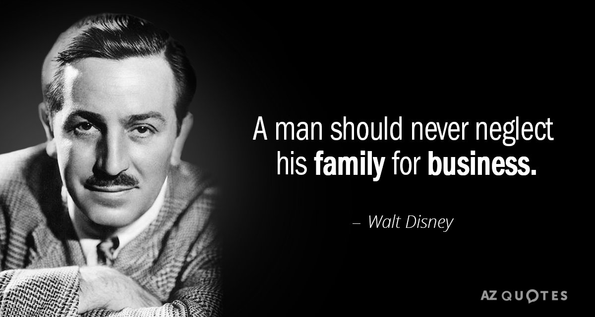 Walt Disney quote: A man should never neglect his family for business.