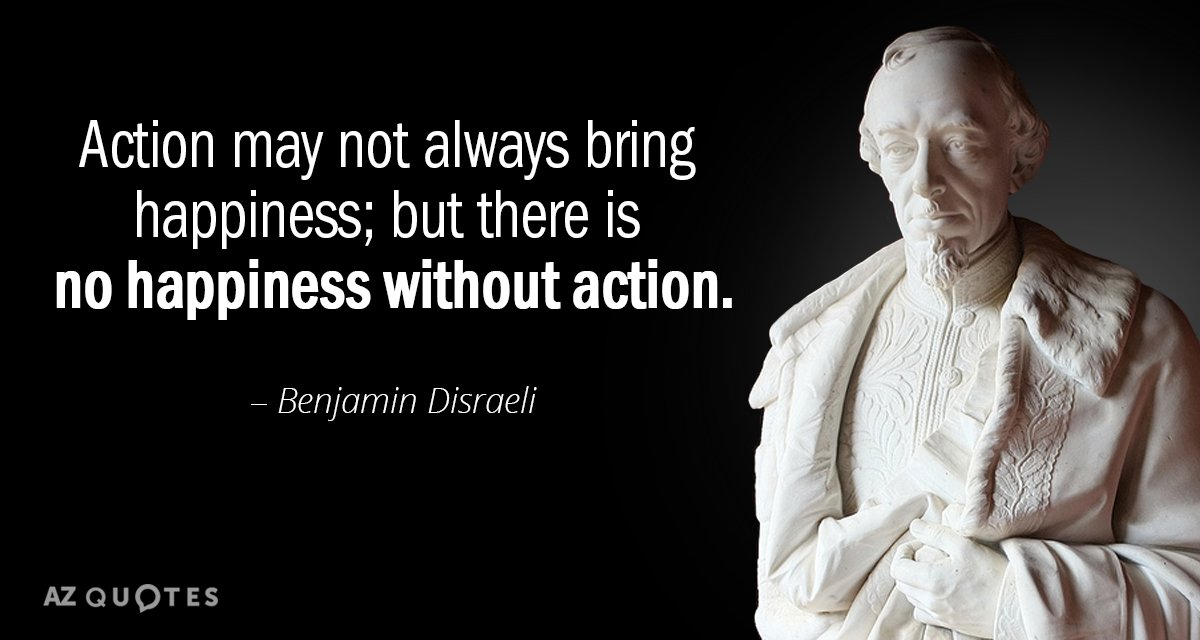 Benjamin Disraeli quote: Action may not always bring happiness; but there is no happiness without action.