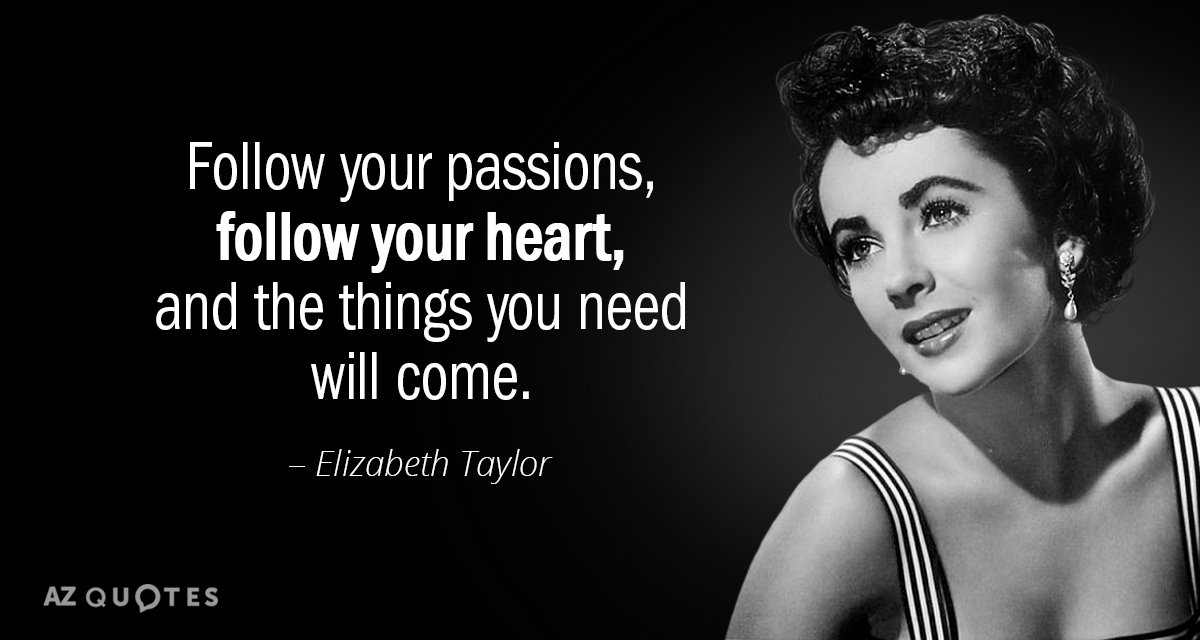 Elizabeth Taylor quote: Follow your passions, follow your heart, and the things you need will come.
